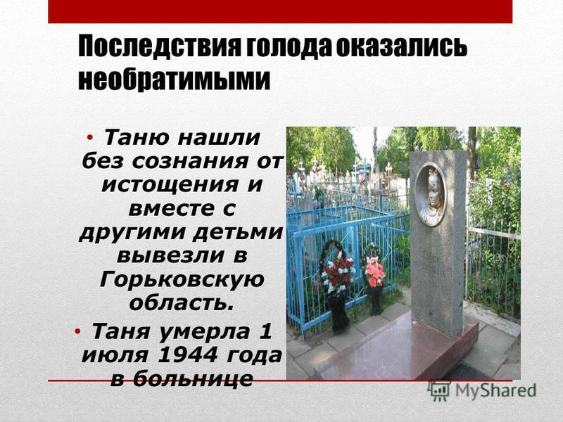 Последствия голода оказались необратимыми Таню нашли без сознания от истощения и вместе с другими детьми вывезли в Горьковскую область. Таня умерла 1 июля 1944 года в больнице
