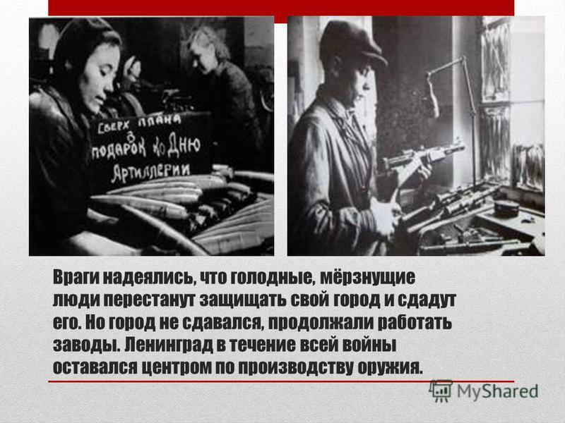 Враги надеялись, что голодные, мёрзнущие люди перестанут защищать свой город и сдадут его. Но город не сдавался, продолжали работать заводы. Ленинград в течение всей войны оставался центром по производству оружия.