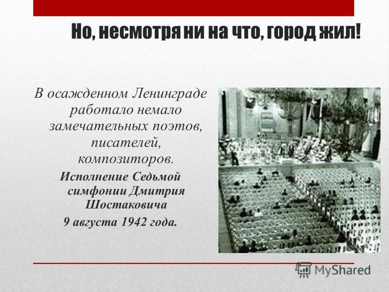 Но, несмотря ни на что, город жил! В осажденном Ленинграде работало немало замечательных поэтов, писателей, композиторов. Исполнение Седьмой симфонии Дмитрия Шостаковича 9 августа 1942 года.