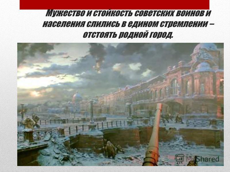 Мужество и стойкость советских воинов и населения слились в едином стремлении – отстоять родной город.