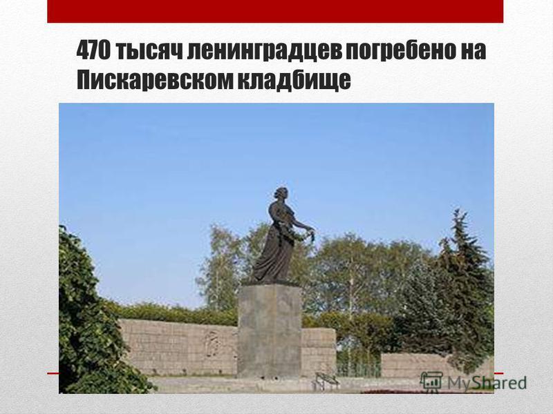 470 тысяч ленинградцев погребено на Пискаревском кладбище