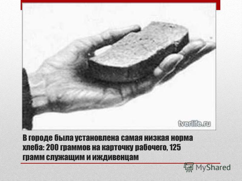 В городе была установлена самая низкая норма хлеба: 200 граммов на карточку рабочего, 125 грамм служащим и иждивенцам