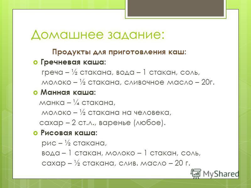Домашнее задание: Продукты для приготовления каш: Гречневая каша: греча – ½ стакана, вода – 1 стакан, соль, молоко – ½ стакана, сливочное масло – 20 г. Манная каша: манка – ¼ стакана, молоко – ½ стакана на человека, сахар – 2 ст.л., варенье (любое).