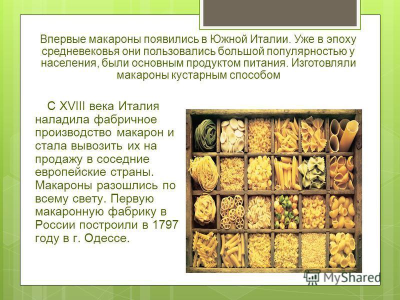 С XVIII века Италия наладила фабричное производство макарон и стала вывозить их на продажу в соседние европейские страны. Макароны разошлись по всему свету. Первую макаронную фабрику в России построили в 1797 году в г. Одессе. Впервые макароны появил