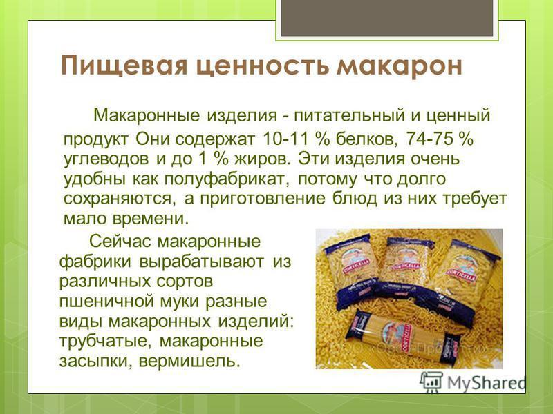 Пищевая ценность макарон Макаронные изделия - питательный и ценный продукт Они содержат 10-11 % белков, 74-75 % углеводов и до 1 % жиров. Эти изделия очень удобны как полуфабрикат, потому что долго сохраняются, а приготовление блюд из них требует мал