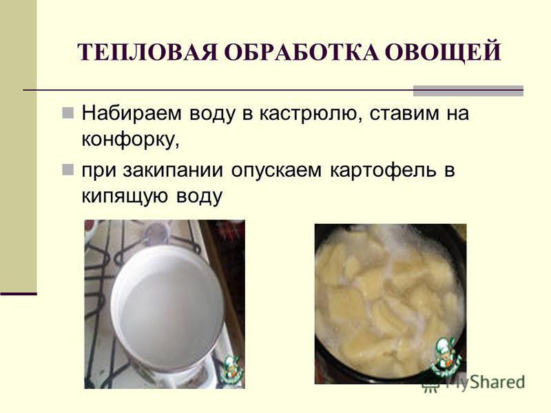 ТЕПЛОВАЯ ОБРАБОТКА ОВОЩЕЙ Набираем воду в кастрюлю, ставим на конфорку, Набираем воду в кастрюлю, ставим на конфорку, при закипании опускаем картофель в кипящую воду при закипании опускаем картофель в кипящую воду