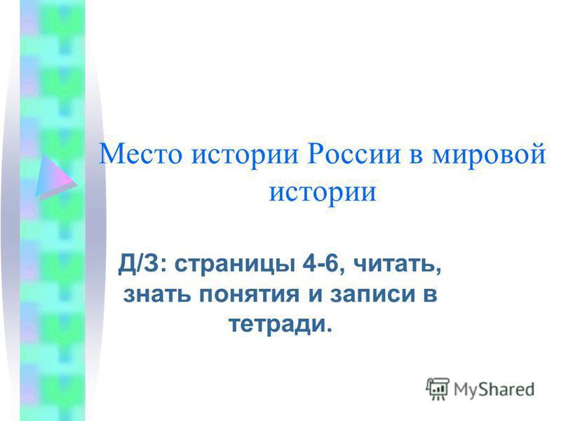 Место истории России в мировой истории Д/З: страницы 4-6, читать, знать понятия и записи в тетради.
