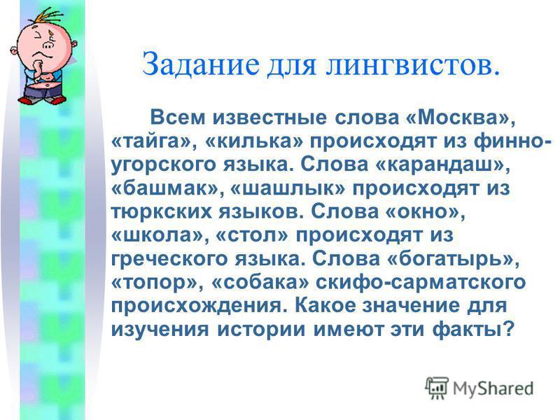 Задание для лингвистов. Всем известные слова «Москва», «тайга», «килька» происходят из финно- угорского языка. Слова «карандаш», «башмак», «шашлык» происходят из тюркских языков. Слова «окно», «школа», «стол» происходят из греческого языка. Слова «бо