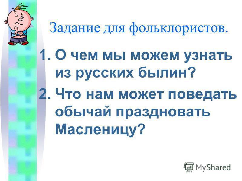 Задание для фольклористов. 1. О чем мы можем узнать из русских былин? 2. Что нам может поведать обычай праздновать Масленицу?