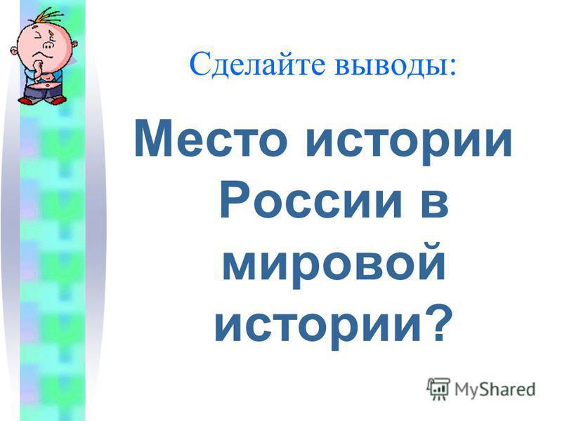 Сделайте выводы: Место истории России в мировой истории?