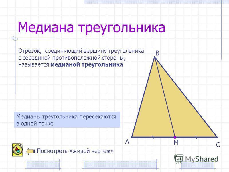 Медиана треугольника А В С Отрезок, соединяющий вершину треугольника с серединой противоположной стороны, называется медианой треугольника М Медианы треугольника пересекаются в одной точке Посмотреть «живой чертеж»