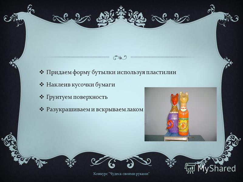 Придаем форму бутылки используя пластилин Наклеив кусочки бумаги Грунтуем поверхность Разукрашиваем и вскрываем лаком Конкурс  Чудеса своими руками