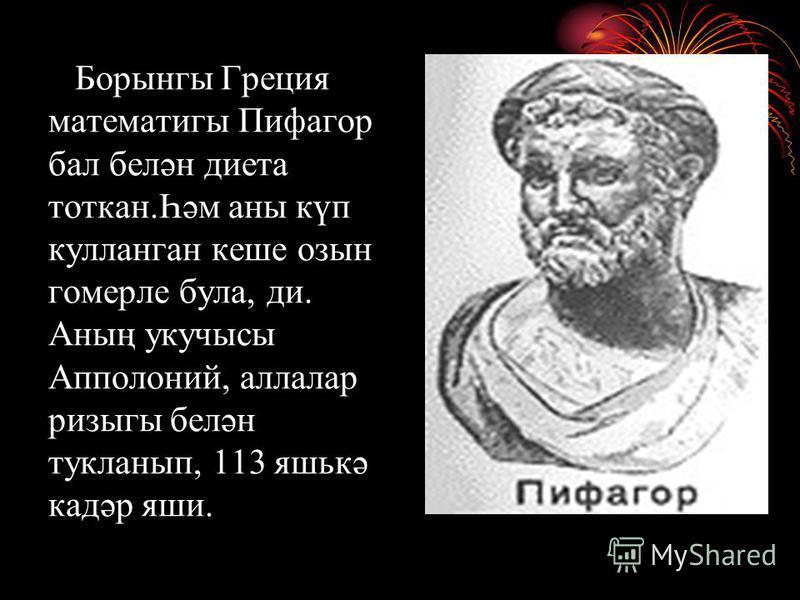Борынгы Греция математигы Пифагор бал белән диета тоткан.Һәм аны күп кулланган кеше озын гомерле була, ди. Аның укучысы Апполоний, аллалар ризыгы белән тукланып, 113 яшькә кадәр яши.