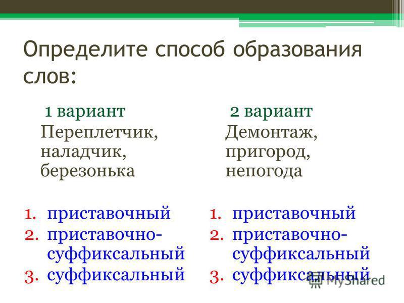 Определите способ образования слов: 1 вариант Переплетчик, наладчик, березонька 1. приставочный 2.приставочно- суффиксальный 3. суффиксальный 2 вариант Демонтаж, пригород, непогода 1. приставочный 2.приставочно- суффиксальный 3.суффиксальный