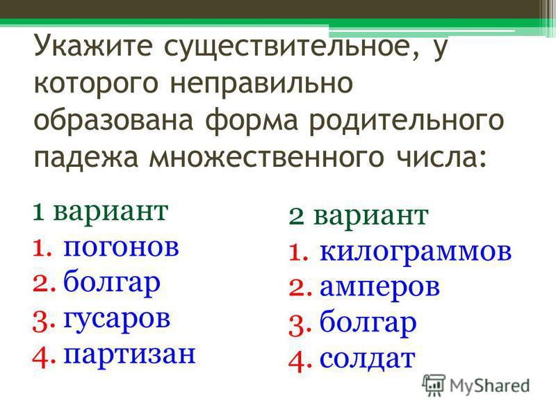 Укажите существительное, у которого неправильно образована форма родительного падежа множественного числа: 1 вариант 1. погонов 2. болгар 3. гусаров 4. партизан 2 вариант 1. килограммов 2. амперов 3. болгар 4.солдат