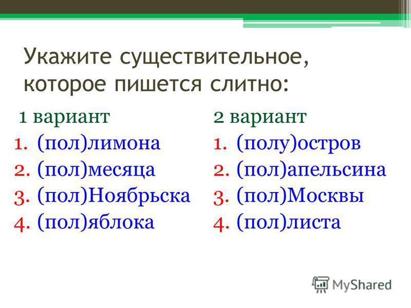 Укажите существительное, которое пишется слитно: 1 вариант 1.(пол)лимона 2.(пол)месяца 3.(пол)Ноябрьска 4.(пол)яблока 2 вариант 1.(полу)остров 2.(пол)апельсина 3.(пол)Москвы 4.(пол)листа
