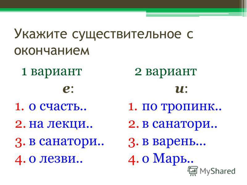 Укажите существительное с окончанием 1 вариант е: 1. о счастье.. 2. на лекции.. 3. в санаториии.. 4. о лезвии.. 2 вариант и: 1. по тропинке.. 2. в санаториии.. 3. в варенье... 4. о Марь..