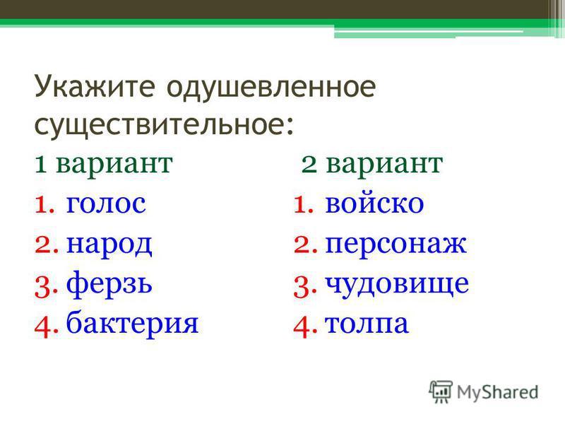 Укажите одушевленное существительное: 1 вариант 1. голос 2. народ 3. ферзь 4. бактерия 2 вариант 1. войско 2. персонаж 3. чудовище 4.толпа