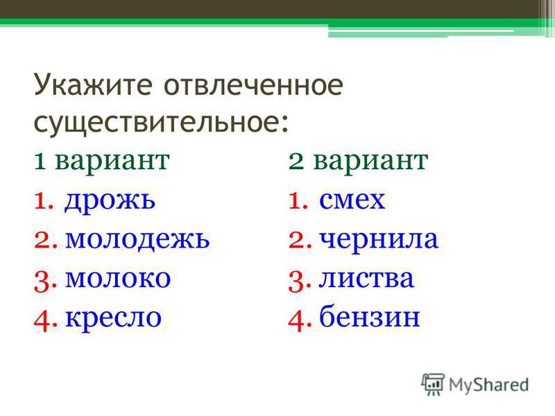 Укажите отвлеченное существительное: 1 вариант 1. дрожь 2. молодежь 3. молоко 4. кресло 2 вариант 1. смех 2. чернила 3. листва 4.бензин