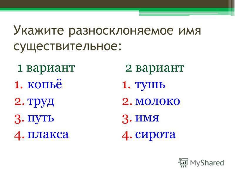 Укажите разносклоняемое имя существительное: 1 вариант 1.копьё 2. труд 3. путь 4. плакса 2 вариант 1. тушь 2. молоко 3. имя 4.сирота