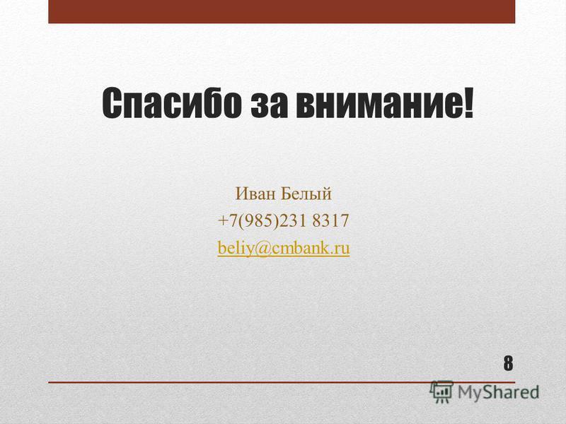 Спасибо за внимание! Иван Белый +7(985)231 8317 beliy@cmbank.ru 8