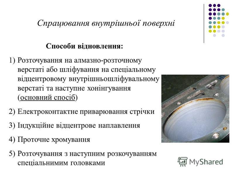 Спрацювання внутрішньої поверхні Способи відновлення: 1)Розточування на алмазно-розточному верстаті або шліфування на спеціальному відцентровому внутрішньошліфувальному верстаті та наступне хонінгування (основний спосіб) 2)Електроконтактне приварюван