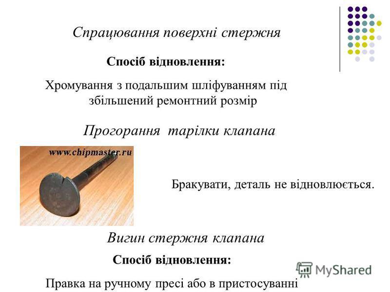 Спрацювання поверхні стержня Спосіб відновлення: Хромування з подальшим шліфуванням під збільшений ремонтний розмір Прогорання тарілки клапана Бракувати, деталь не відновлюється. Вигин стержня клапана Спосіб відновлення: Правка на ручному пресі або в