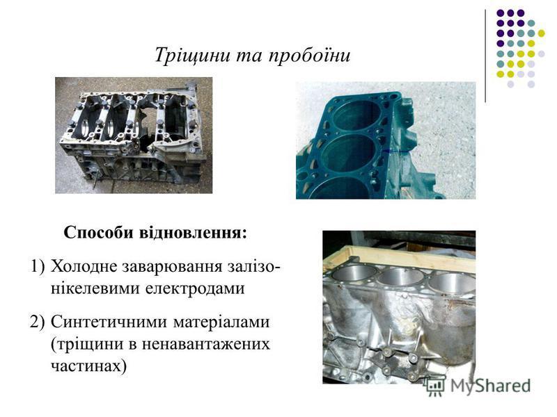 Тріщини та пробоїни Способи відновлення: 1)Холодне заварювання залізо- нікелевими електродами 2)Синтетичними матеріалами (тріщини в ненавантажених частинах)