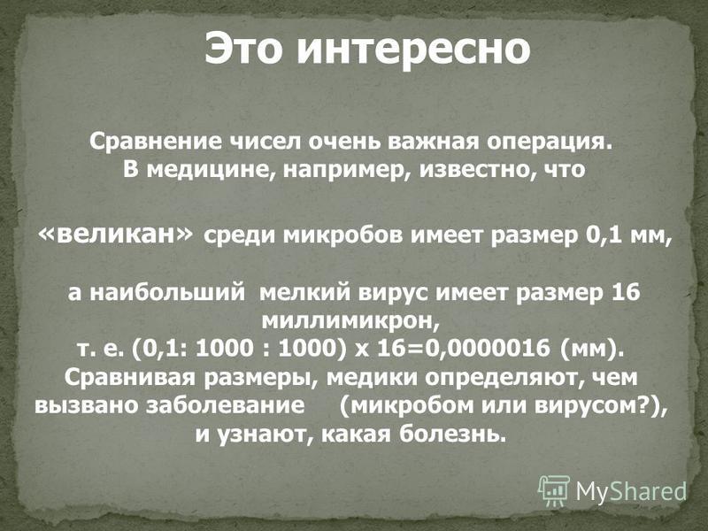 Сравнение чисел очень важная операция. В медицине, например, известно, что «великан» среди микробов имеет размер 0,1 мм, а наибольший мелкий вирус имеет размер 16 миллимикрон, т. е. (0,1: 1000 : 1000) х 16=0,0000016 (мм). Сравнивая размеры, медики оп