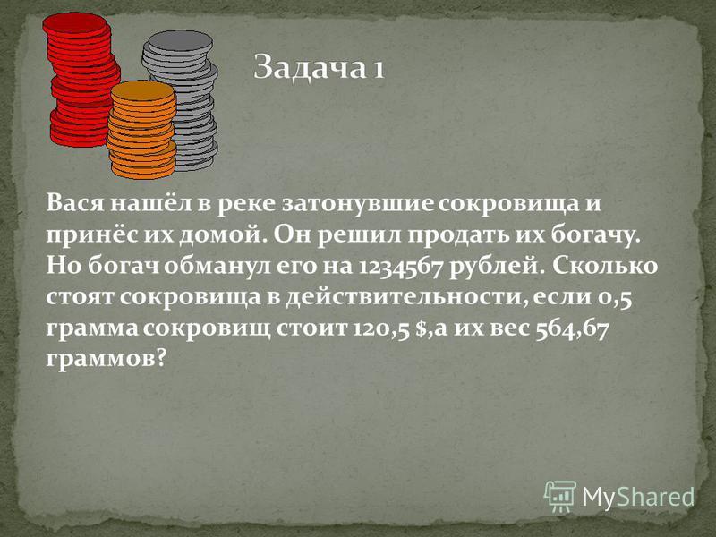 Вася нашёл в реке затонувшие сокровища и принёс их домой. Он решил продать их богачу. Но богач обманул его на 1234567 рублей. Сколько стоят сокровища в действительности, если 0,5 грамма сокровищ стоит 120,5 $,а их вес 564,67 граммов?