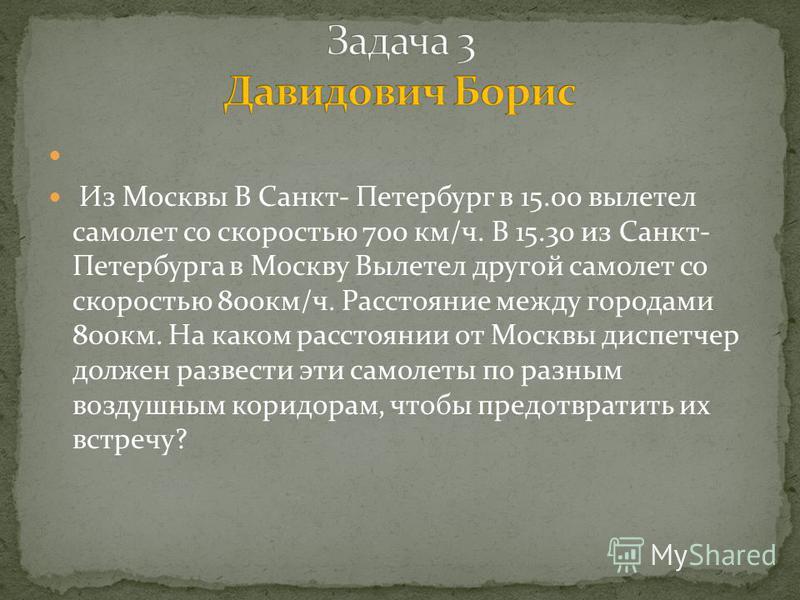 Из Москвы В Санкт- Петербург в 15.00 вылетел самолет со скоростью 700 км/ч. В 15.30 из Санкт- Петербурга в Москву Вылетел другой самолет со скоростью 800 км/ч. Расстояние между городами 800 км. На каком расстоянии от Москвы диспетчер должен развести