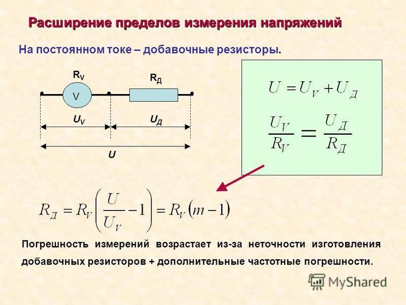 Расширение пределов измерения напряжений На постоянном токе – добавочные резисторы. Погрешность измерений возрастает из-за неточности изготовления добавочных резисторов + дополнительные частотные погрешности. V RVRV RДRД UVUV UДUД U