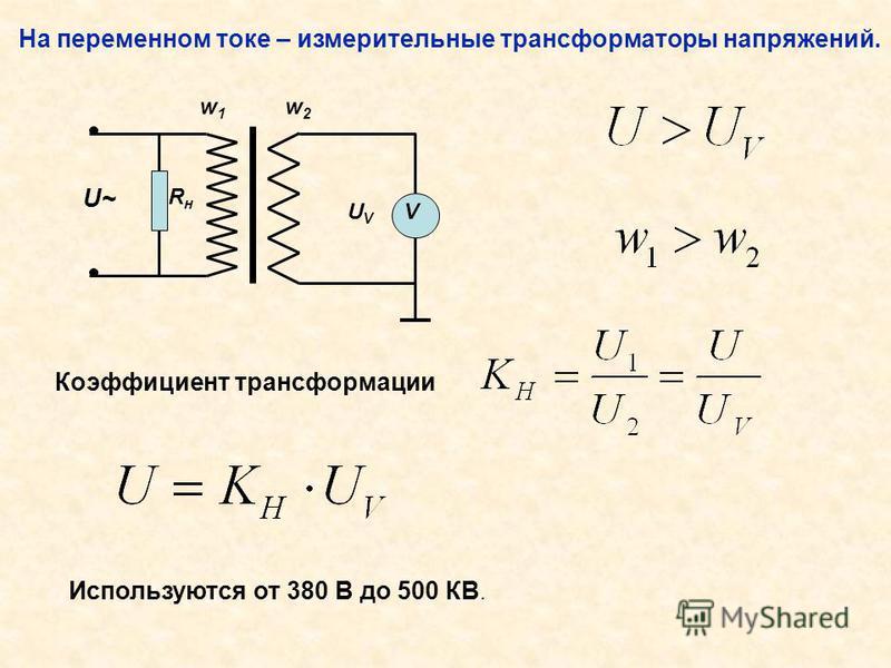На переменном токе – измерительные трансформаторы напряжений. Коэффициент трансформации Используются от 380 В до 500 КВ. UVUV V w1w1 w2w2 RнRн U~U~