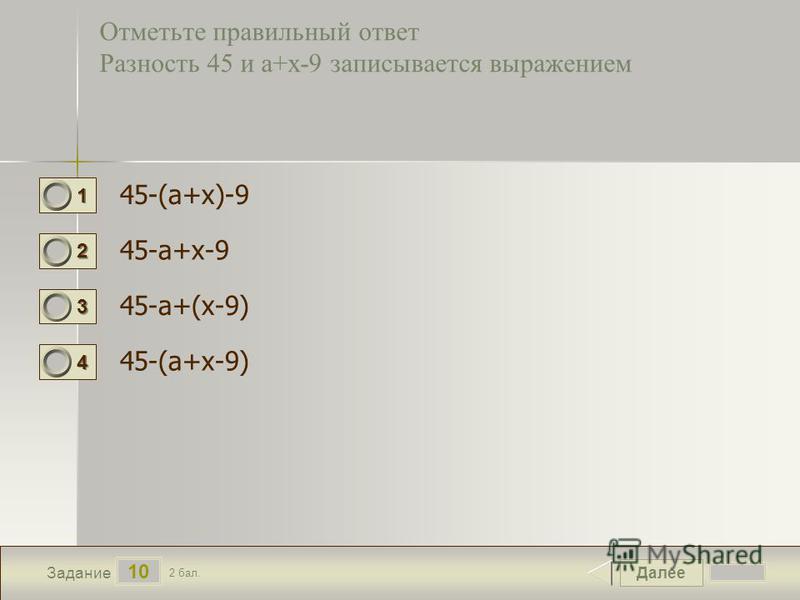 Далее 10 Задание 2 бал. 1111 2222 3333 4444 Отметьте правильный ответ Разность 45 и а+х-9 записывается выражением 45-(а+х)-9 45-а+х-9 45-а+(х-9) 45-(а+х-9)