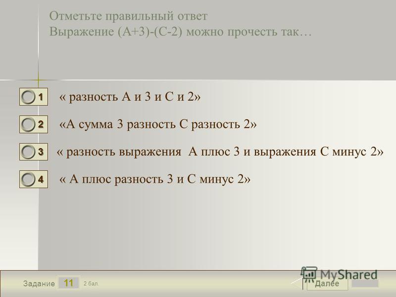 Далее 11 Задание 2 бал. 1111 2222 3333 4444 Отметьте правильный ответ Выражение (А+3)-(С-2) можно прочесть так… « разность А и 3 и С и 2» «А сумма 3 разность С разность 2» « разность выражения А плюс 3 и выражения С минус 2» « А плюс разность 3 и С м
