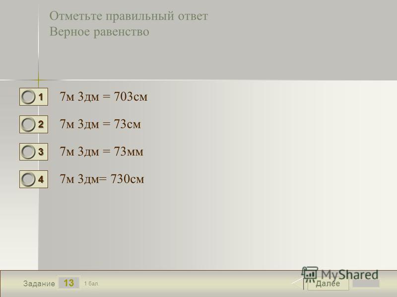 Далее 13 Задание 1 бал. 1111 2222 3333 4444 Отметьте правильный ответ Верное равенство 7 м 3 дм = 703 см 7 м 3 дм = 73 см 7 м 3 дм = 73 мм 7 м 3 дм= 730 см
