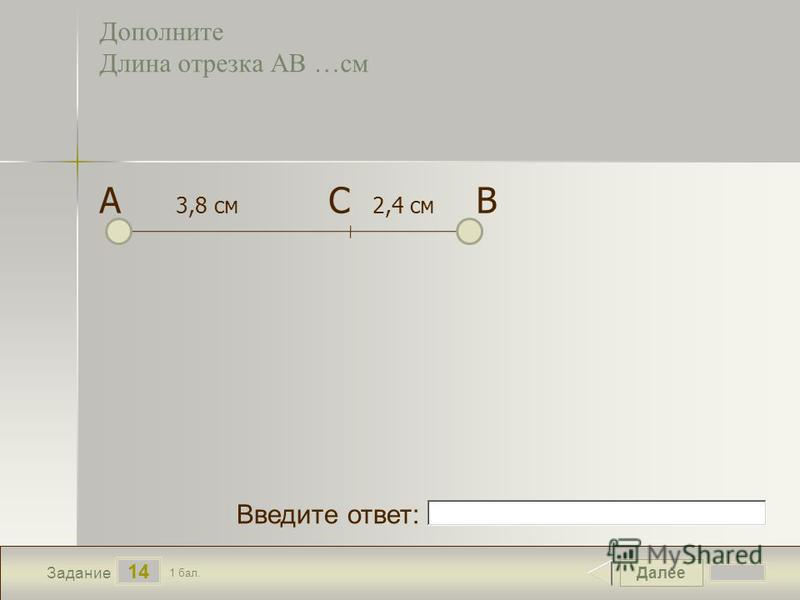 Далее 14 Задание 1 бал. Введите ответ: Дополните Длина отрезка АВ …см А 3,8 см С 2,4 см В