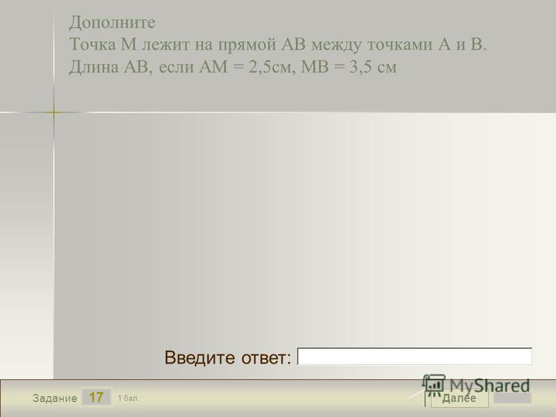 Далее 17 Задание 1 бал. Введите ответ: Дополните Точка М лежит на прямой АВ между точками А и В. Длина АВ, если АМ = 2,5 см, МВ = 3,5 см