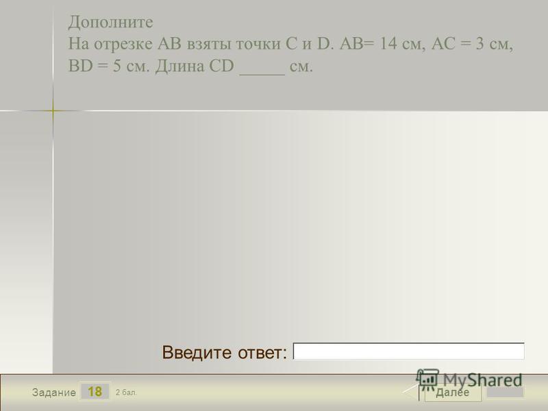 Далее 18 Задание 2 бал. Введите ответ: Дополните На отрезке АВ взяты точки С и D. АВ= 14 см, АС = 3 см, BD = 5 см. Длина CD _____ см.