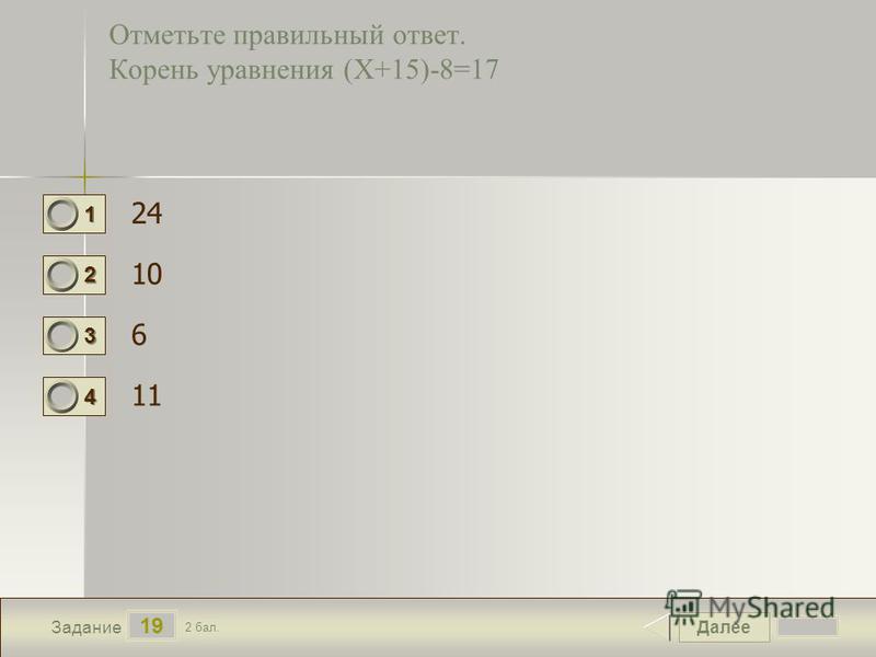 Далее 19 Задание 2 бал. 1111 2222 3333 4444 Отметьте правильный ответ. Корень уравнения (Х+15)-8=17 24 10 6 11