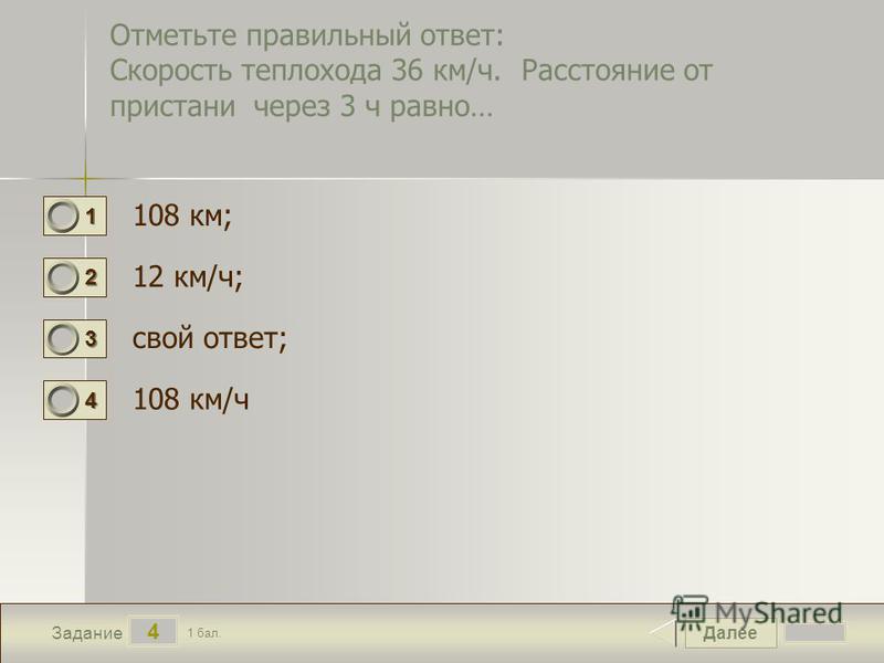 Далее 4 Задание 1 бал. 1111 2222 3333 4444 Отметьте правильный ответ: Скорость теплохода 36 км/ч. Расстояние от пристани через 3 ч равно… 108 км; 12 км/ч; свой ответ; 108 км/ч