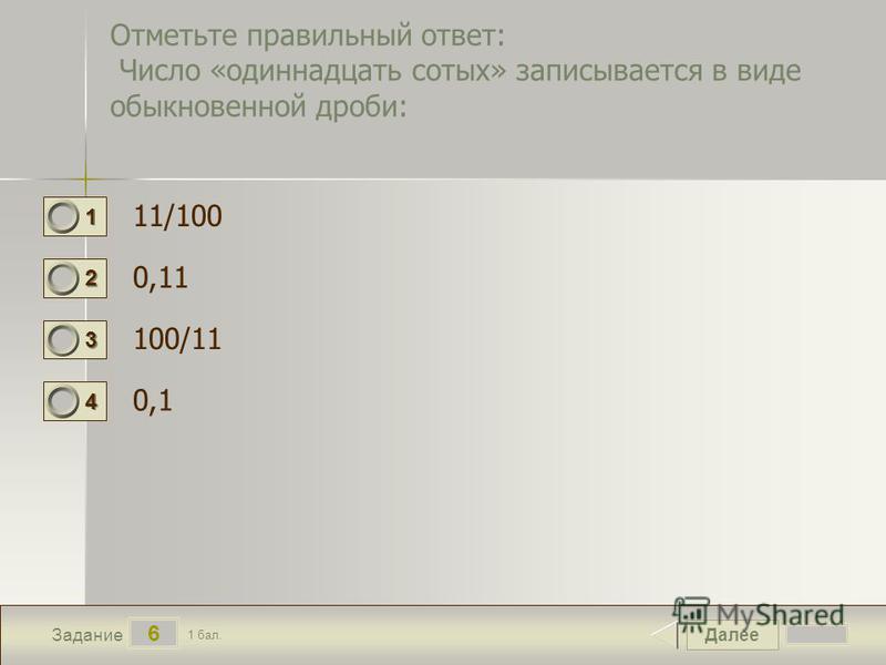 Далее 6 Задание 1 бал. 1111 2222 3333 4444 Отметьте правильный ответ: Число «одиннадцать сотых» записывается в виде обыкновенной дроби: 11/100 0,11 100/11 0,1