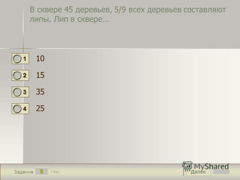 Далее 8 Задание 1 бал. 1111 2222 3333 4444 В сквере 45 деревьев, 5/9 всех деревьев составляют липы. Лип в сквере… 10 15 35 25