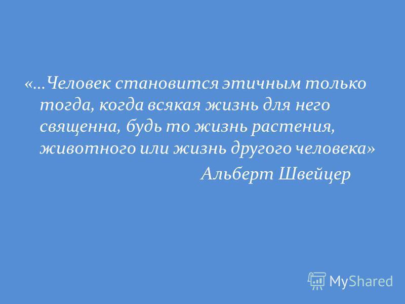 «…Человек становится этичным только тогда, когда всякая жизнь для него священна, будь то жизнь растения, животного или жизнь другого человека» Альберт Швейцер