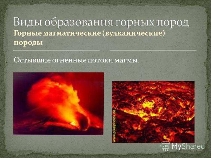 Горные магматические (вулканические) породы Остывшие огненные потоки магмы.