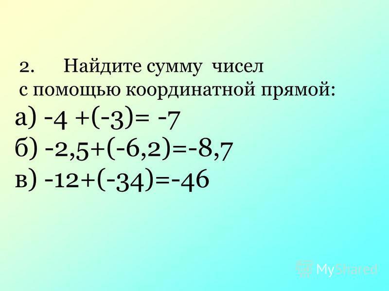 2. Найдите сумму чисел с помощью координатной прямой: а) -4 +(-3)= -7 б) -2,5+(-6,2)=-8,7 в) -12+(-34)=-46