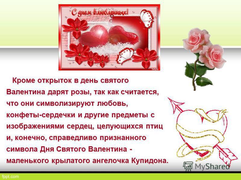 Кроме открыток в день святого Валентина дарят розы, так как считается, что они символизируют любовь, конфеты-сердечки и другие предметы с изображениями сердец, целующихся птиц и, конечно, справедливо признанного символа Дня Святого Валентина - малень