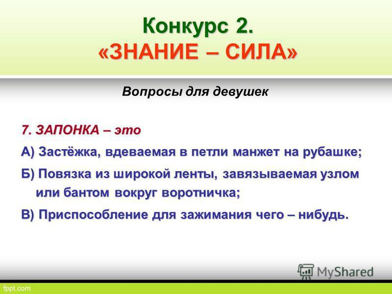 7. ЗАПОНКА – это А) Застёжка, вдеваемая в петли манжет на рубашке; Б) Повязка из широкой ленты, завязываемая узлом или бантом вокруг воротничка; В) Приспособление для зажимания чего – нибудь. Конкурс 2. «ЗНАНИЕ – СИЛА» Вопросы для девушек
