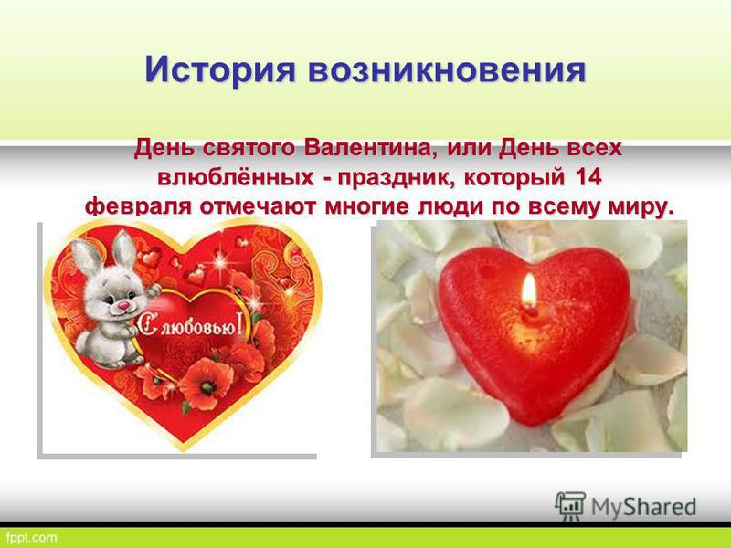 История возникновения День святого Валентина, или День всех влюблённых - праздник, который 14 февраля отмечают многие люди по всему миру. День святого Валентина, или День всех влюблённых - праздник, который 14 февраля отмечают многие люди по всему ми