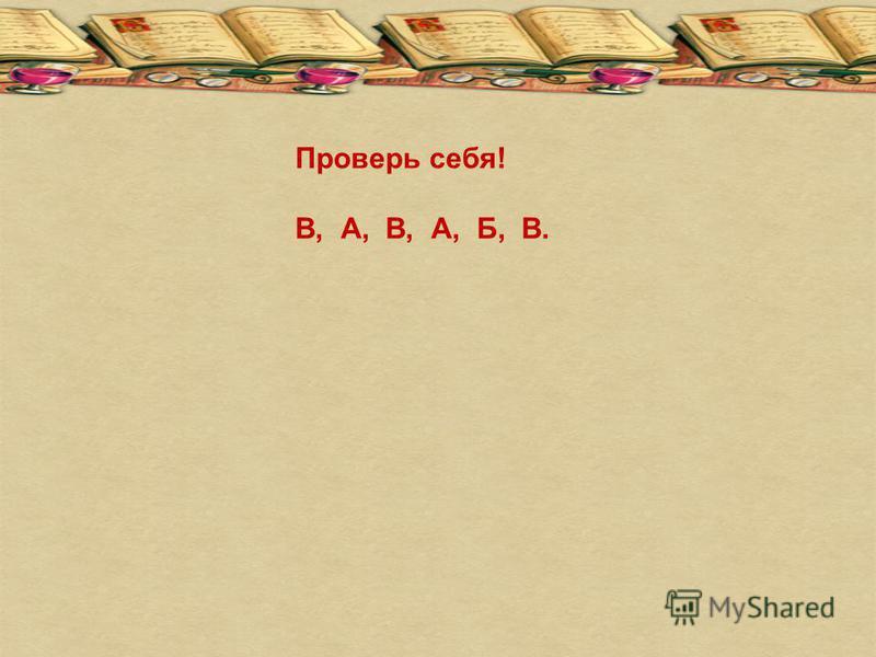 Проверь себя! В, А, В, А, Б, В.